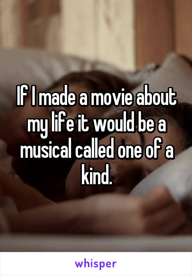 If I made a movie about my life it would be a musical called one of a kind.