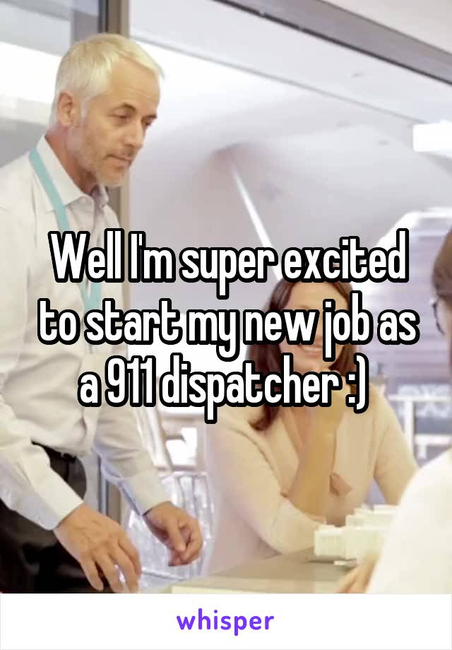 Well I'm super excited to start my new job as a 911 dispatcher :)