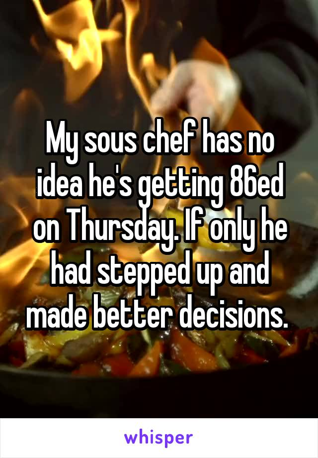 My sous chef has no idea he's getting 86ed on Thursday. If only he had stepped up and made better decisions.