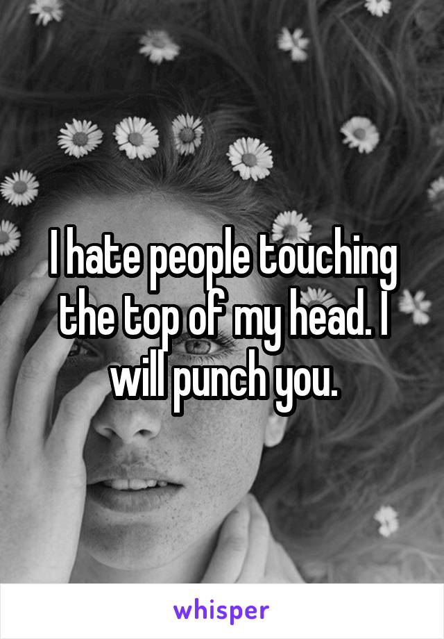 I hate people touching the top of my head. I will punch you.