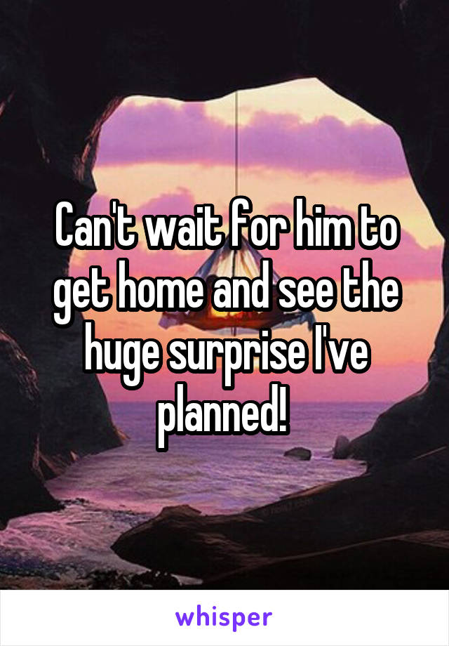 Can't wait for him to get home and see the huge surprise I've planned!