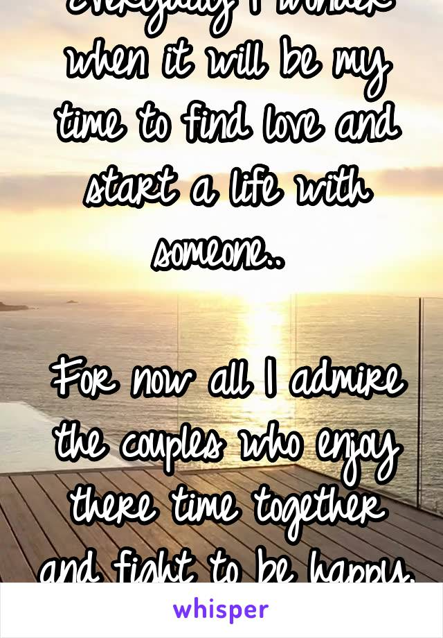 Everyday I wonder when it will be my time to find love and start a life with someone..   For now all I admire the couples who enjoy there time together and fight to be happy.
