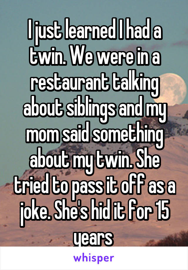 I just learned I had a twin. We were in a restaurant talking about siblings and my mom said something about my twin. She tried to pass it off as a joke. She's hid it for 15 years