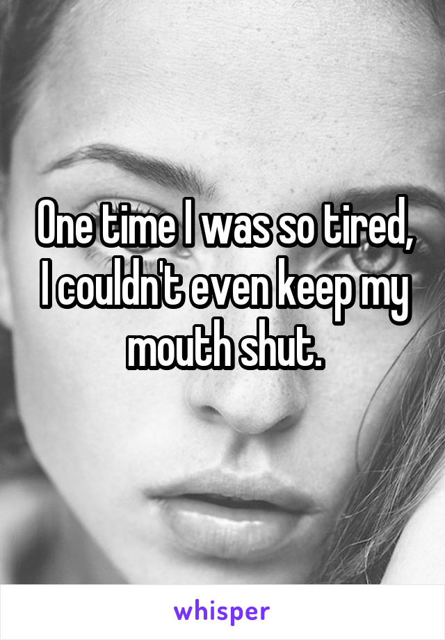 One time I was so tired, I couldn't even keep my mouth shut.