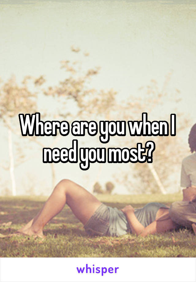 Where are you when I  need you most?