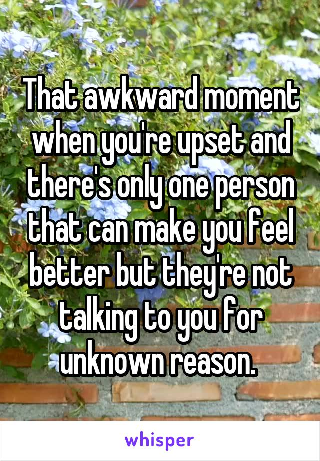 That awkward moment when you're upset and there's only one person that can make you feel better but they're not talking to you for unknown reason.
