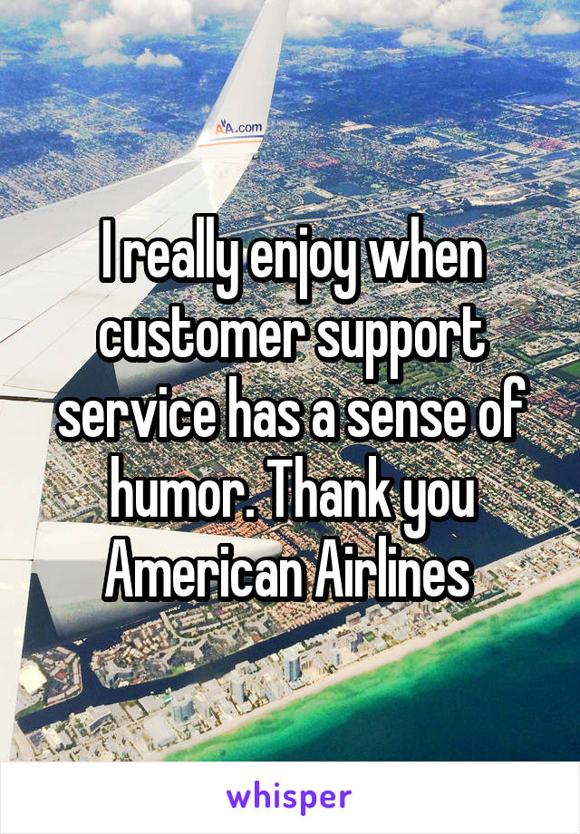 I really enjoy when customer support service has a sense of humor. Thank you American Airlines