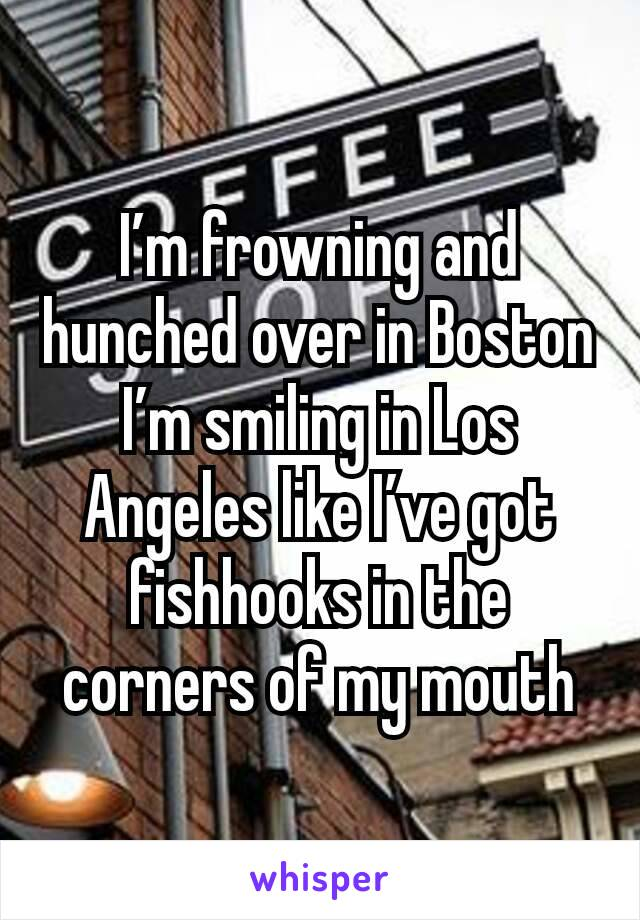 I'm frowning and hunched over in Boston I'm smiling in Los Angeles like I've got fishhooks in the corners of my mouth