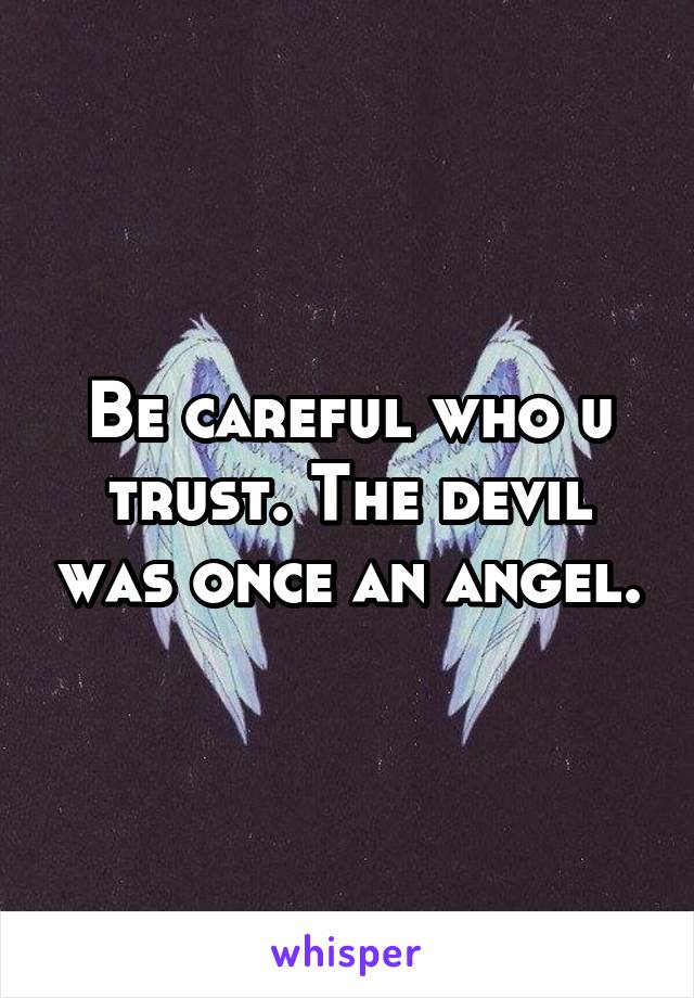 Be careful who u trust. The devil was once an angel.