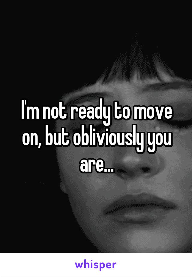 I'm not ready to move on, but obliviously you are...