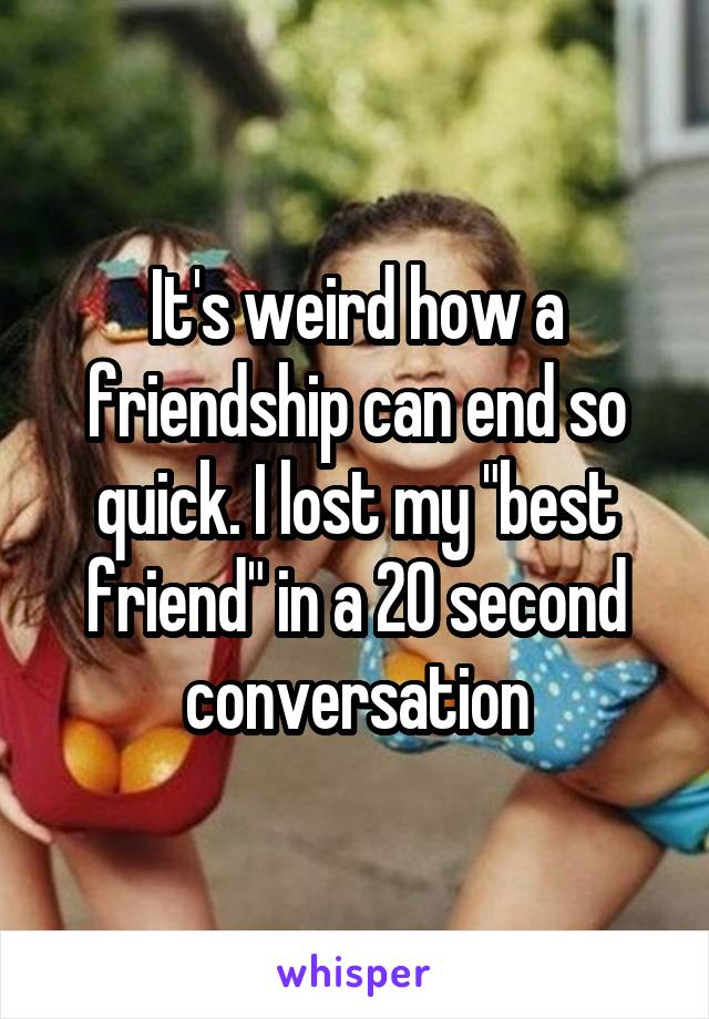"""It's weird how a friendship can end so quick. I lost my """"best friend"""" in a 20 second conversation"""