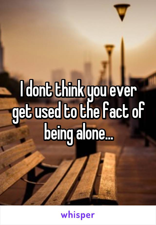 I dont think you ever get used to the fact of being alone...