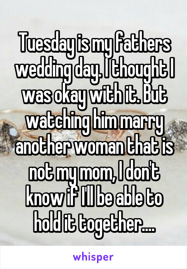 Tuesday is my fathers wedding day. I thought I was okay with it. But watching him marry another woman that is not my mom, I don't know if I'll be able to hold it together....