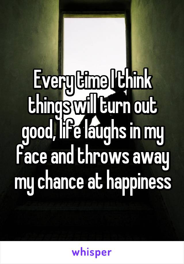 Every time I think things will turn out good, life laughs in my face and throws away my chance at happiness