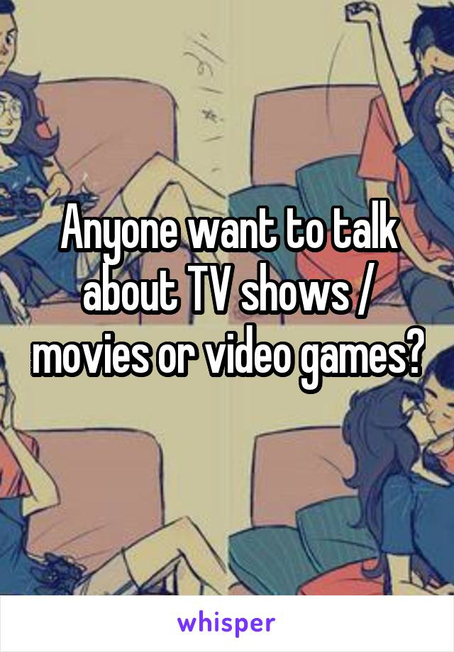 Anyone want to talk about TV shows / movies or video games?