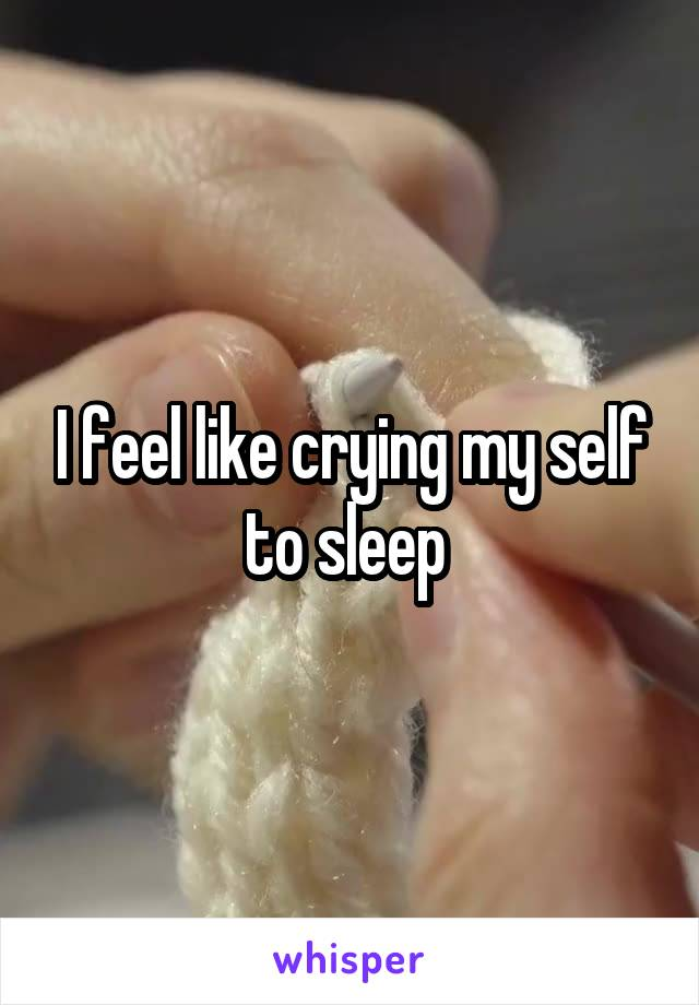 I feel like crying my self to sleep