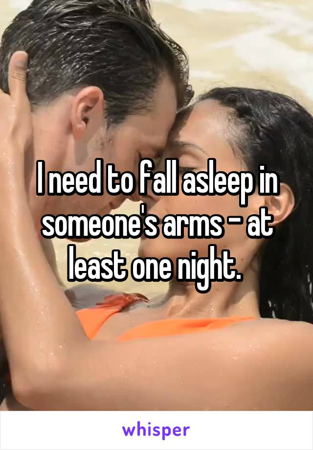 I need to fall asleep in someone's arms - at least one night.