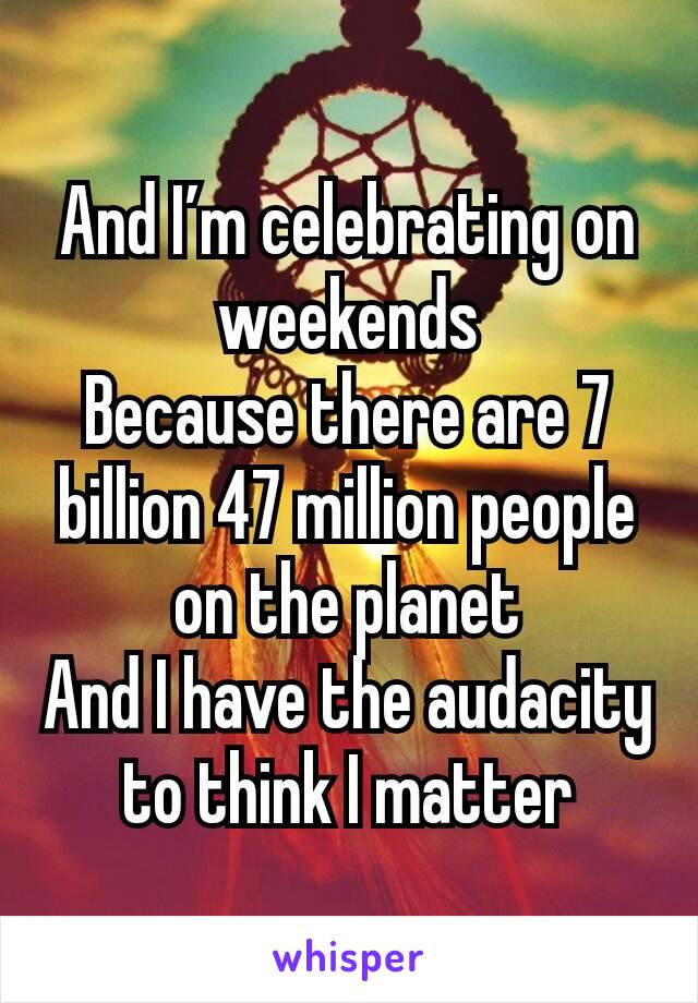 And I'm celebrating on weekends Because there are 7 billion 47 million people on the planet And I have the audacity to think I matter