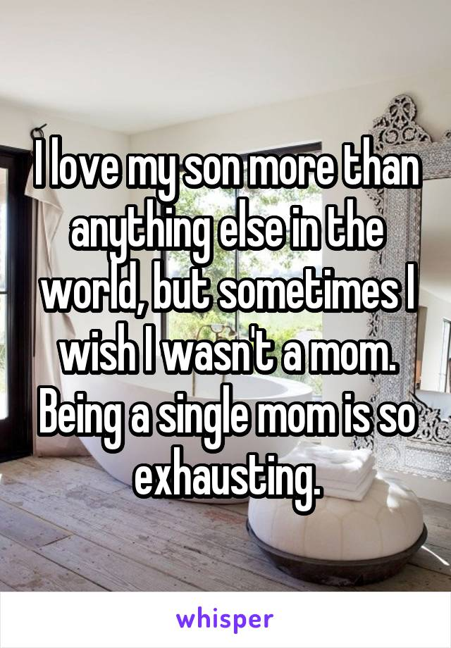I love my son more than anything else in the world, but sometimes I wish I wasn't a mom. Being a single mom is so exhausting.