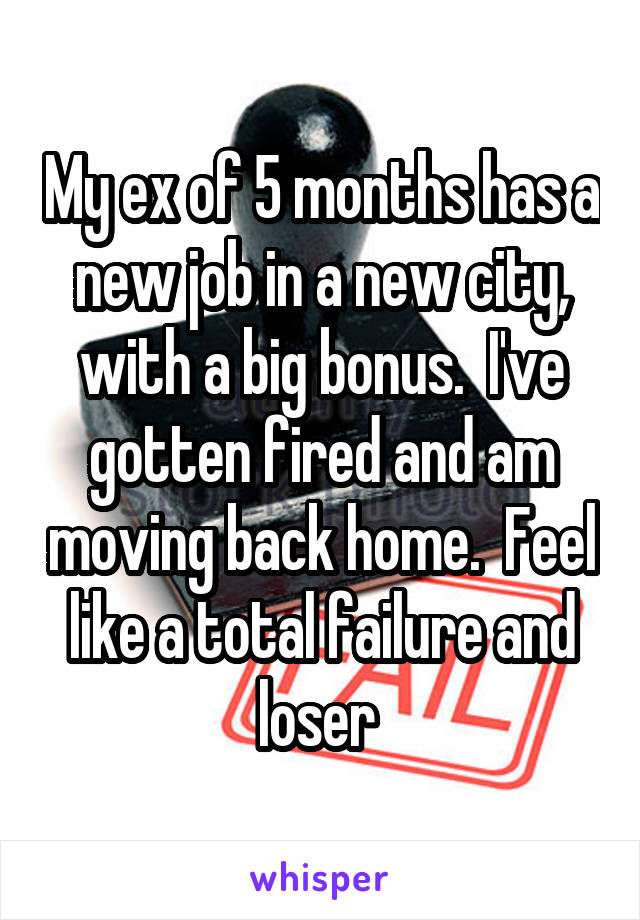 My ex of 5 months has a new job in a new city, with a big bonus.  I've gotten fired and am moving back home.  Feel like a total failure and loser
