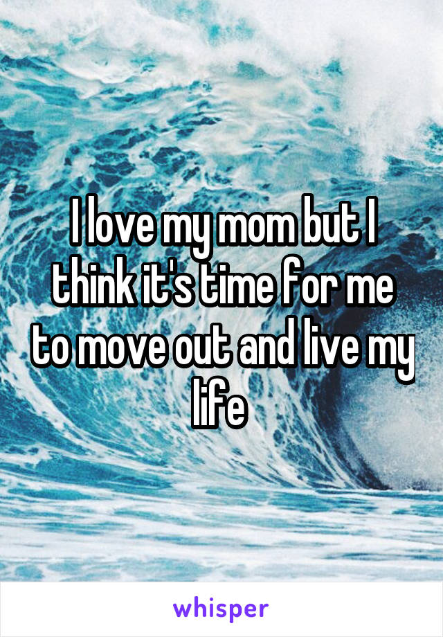 I love my mom but I think it's time for me to move out and live my life