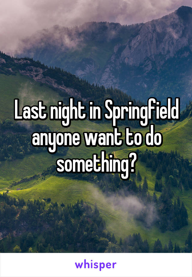 Last night in Springfield anyone want to do something?