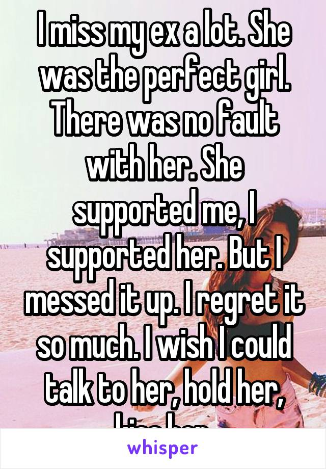 I miss my ex a lot. She was the perfect girl. There was no fault with her. She supported me, I supported her. But I messed it up. I regret it so much. I wish I could talk to her, hold her, kiss her.