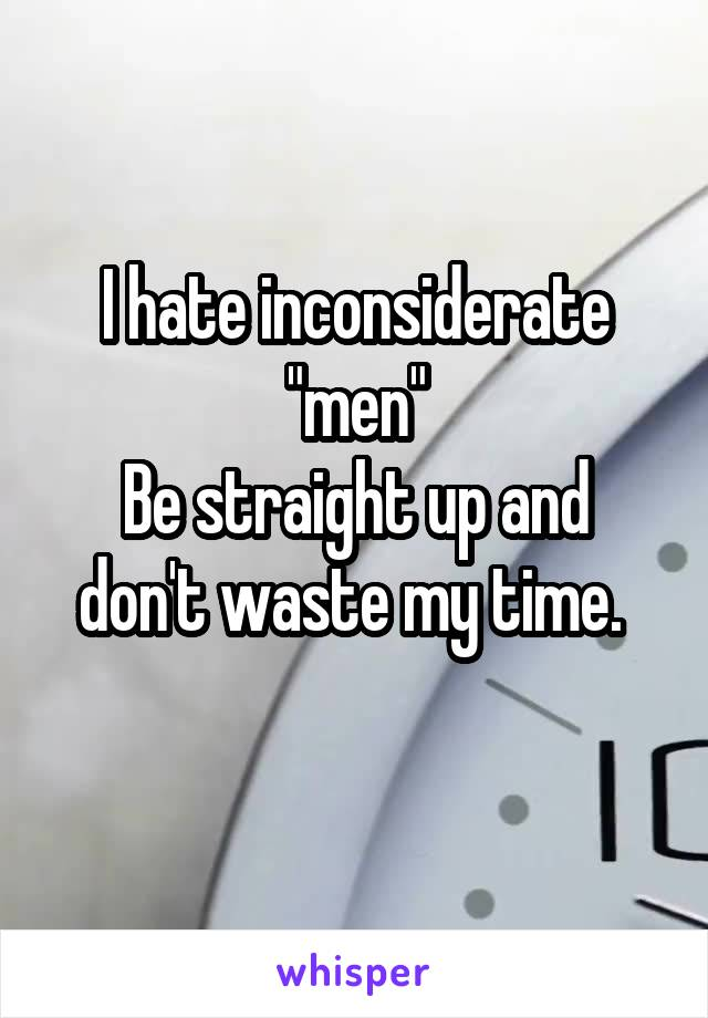 """I hate inconsiderate """"men"""" Be straight up and don't waste my time."""