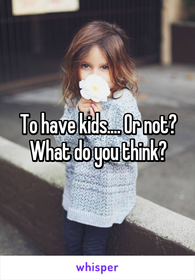 To have kids.... Or not? What do you think?