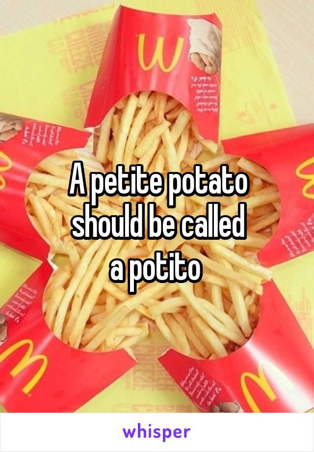 A petite potato should be called a potito