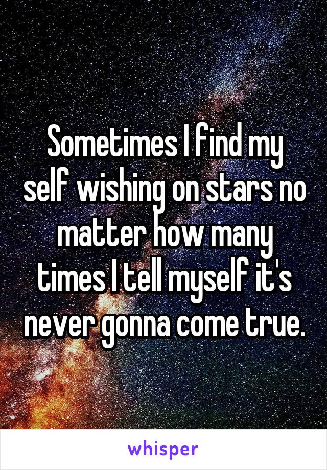 Sometimes I find my self wishing on stars no matter how many times I tell myself it's never gonna come true.