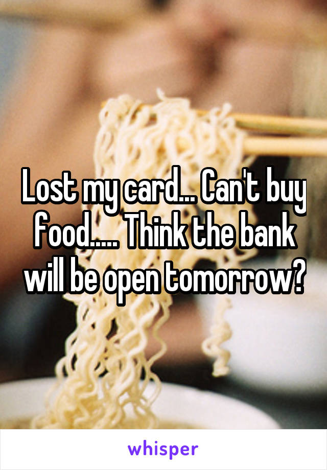Lost my card... Can't buy food..... Think the bank will be open tomorrow?