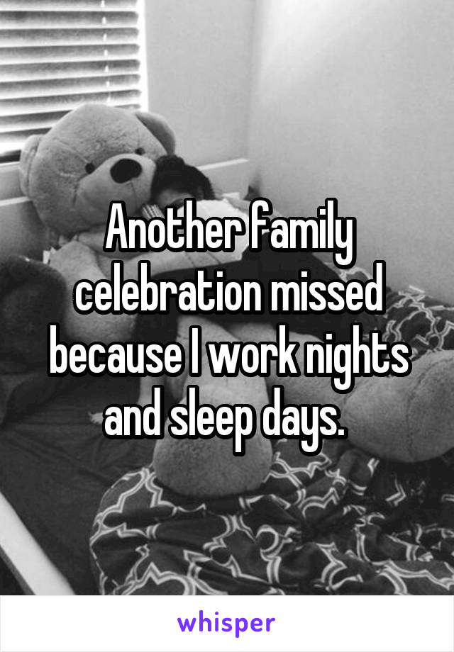 Another family celebration missed because I work nights and sleep days.