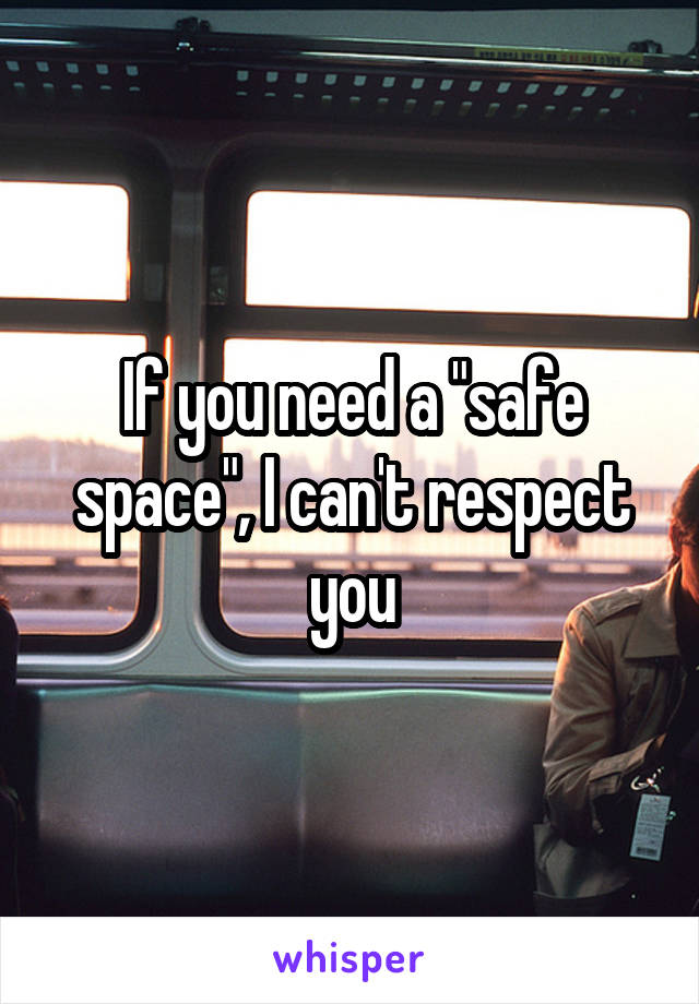 "If you need a ""safe space"", I can't respect you"