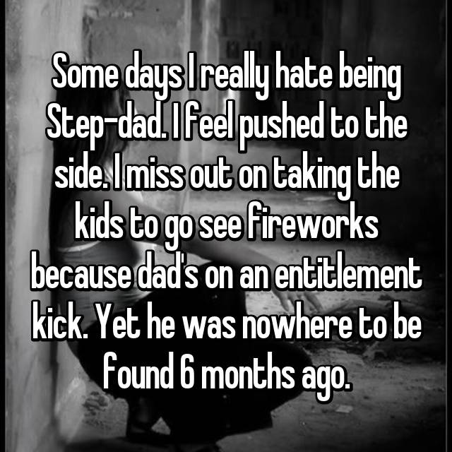 Some days I really hate being Step-dad. I feel pushed to the side. I miss out on taking the kids to go see fireworks because dad's on an entitlement kick. Yet he was nowhere to be found 6 months ago.