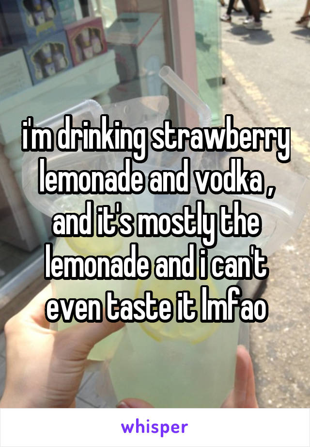 i'm drinking strawberry lemonade and vodka , and it's mostly the lemonade and i can't even taste it lmfao