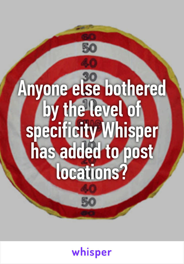 Anyone else bothered by the level of specificity Whisper has added to post locations?