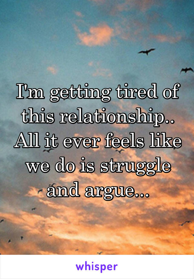 I'm getting tired of this relationship.. All it ever feels like we do is struggle and argue...