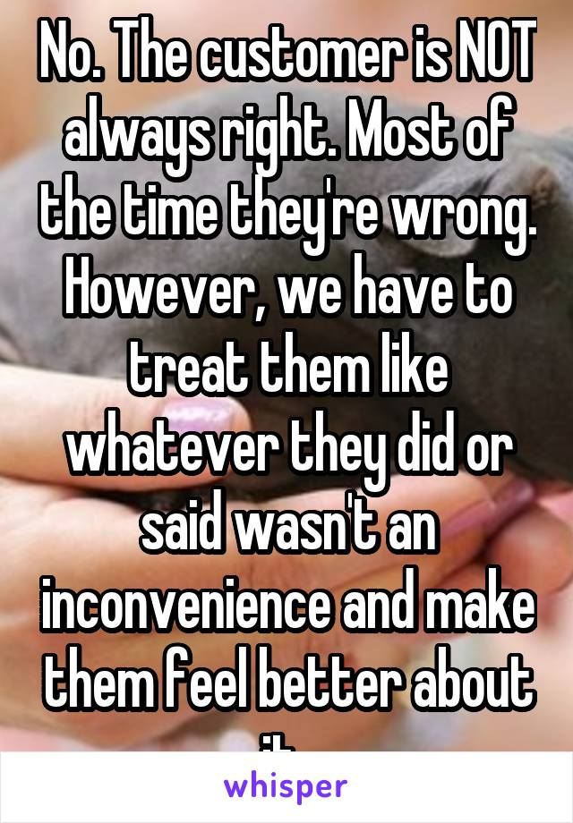 No. The customer is NOT always right. Most of the time they're wrong. However, we have to treat them like whatever they did or said wasn't an inconvenience and make them feel better about it.