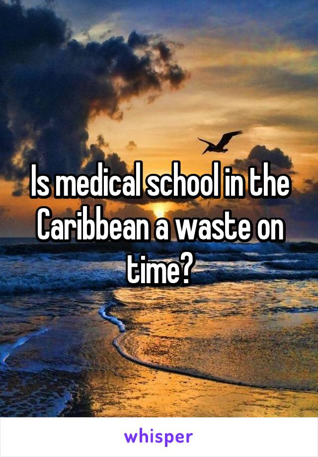 Is medical school in the Caribbean a waste on time?