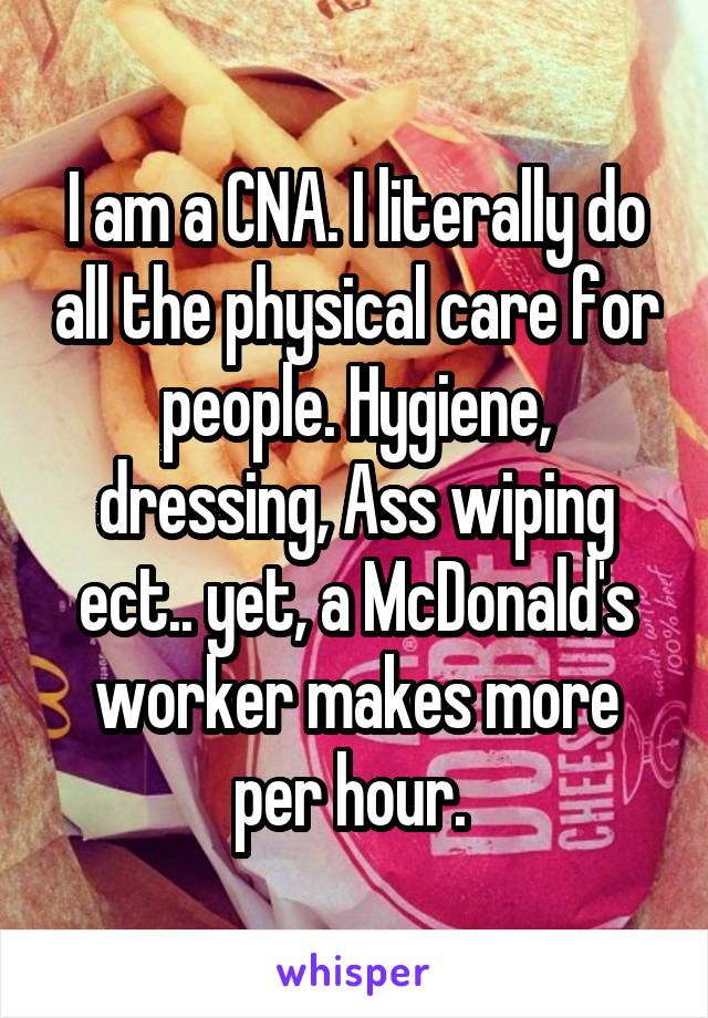 I am a CNA. I literally do all the physical care for people. Hygiene, dressing, Ass wiping ect.. yet, a McDonald's worker makes more per hour.