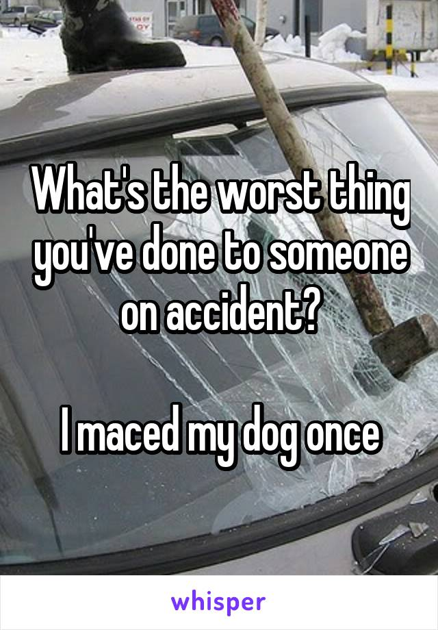 What's the worst thing you've done to someone on accident?  I maced my dog once