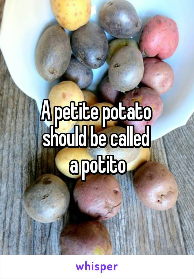 A petite potato  should be called  a potito
