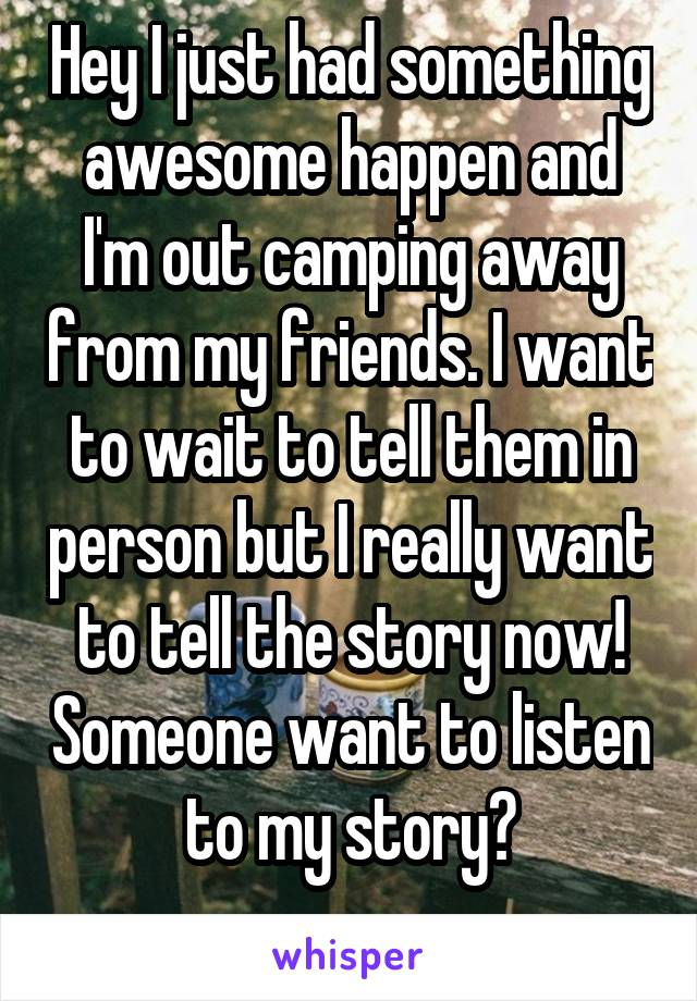 Hey I just had something awesome happen and I'm out camping away from my friends. I want to wait to tell them in person but I really want to tell the story now! Someone want to listen to my story?