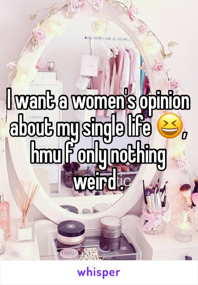 I want a women's opinion about my single life 😆, hmu f only nothing weird .
