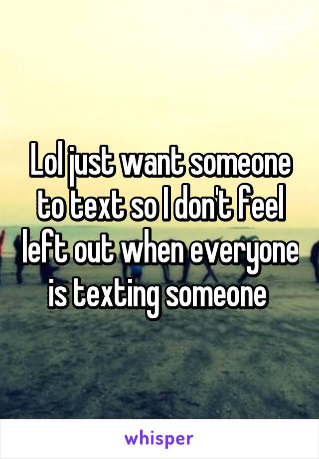 Lol just want someone to text so I don't feel left out when everyone is texting someone