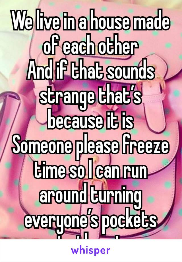 We live in a house made of each other And if that sounds strange that's because it is Someone please freeze time so I can run around turning everyone's pockets inside out