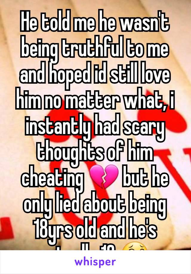 He told me he wasn't being truthful to me and hoped id still love him no matter what, i instantly had scary thoughts of him cheating 💔 but he only lied about being 18yrs old and he's actually 19 😂