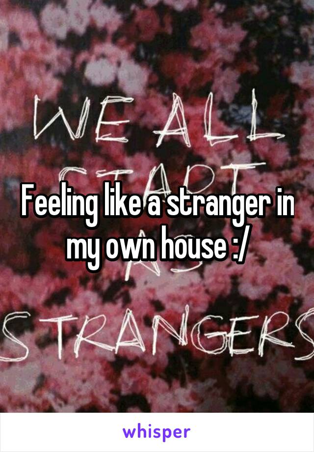 Feeling like a stranger in my own house :/