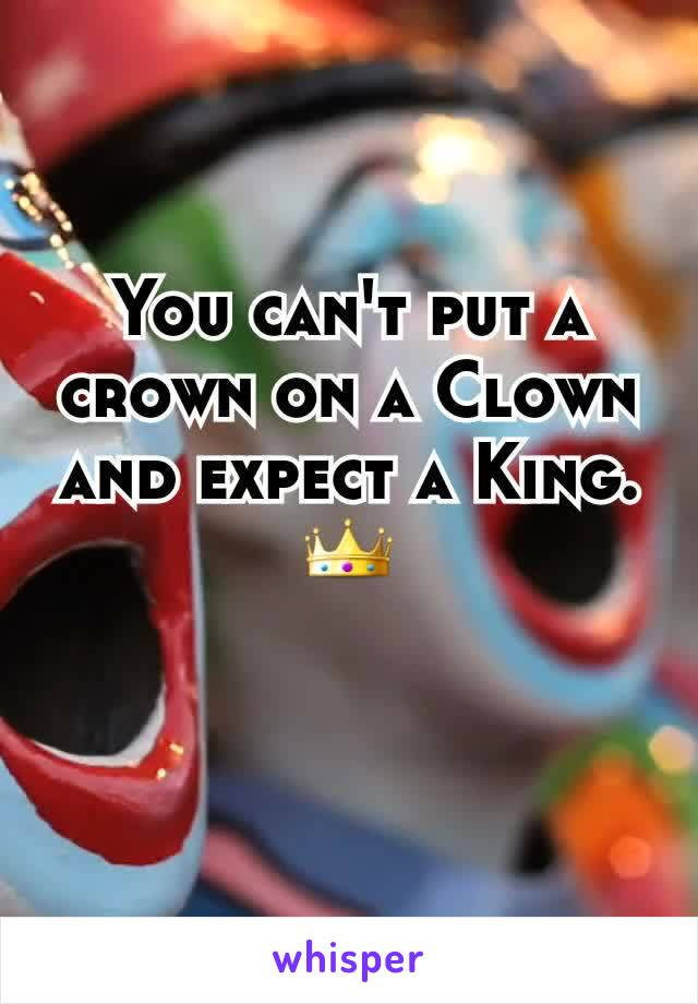 You can't put a crown on a Clown and expect a King. 👑